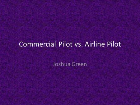 Commercial Pilot vs. Airline Pilot Joshua Green. Duties and Working Conditions Pilot (commercial) Commercial pilots fly and navigate airplanes or helicopters.