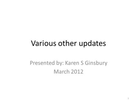 Various other updates Presented by: Karen S Ginsbury March 2012 1.