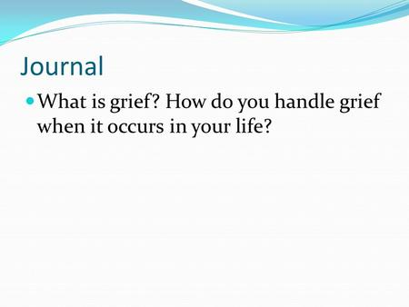 Journal What is grief? How do you handle grief when it occurs in your life?