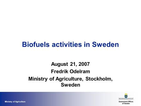 Ministry of Agriculture Biofuels activities in Sweden August 21, 2007 Fredrik Odelram Ministry of Agriculture, Stockholm, Sweden.