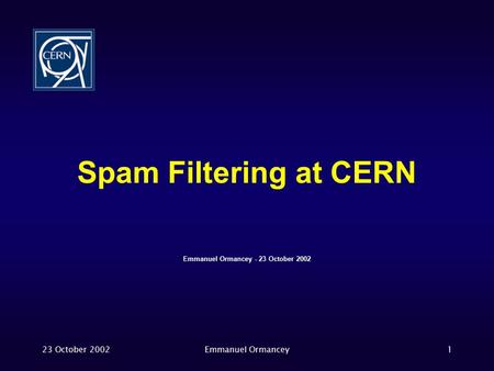 23 October 2002Emmanuel Ormancey1 Spam Filtering at CERN Emmanuel Ormancey - 23 October 2002.