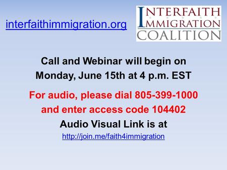 Interfaithimmigration.org Call and Webinar will begin on Monday, June 15th at 4 p.m. EST For audio, please dial 805-399-1000 and enter access code 104402.