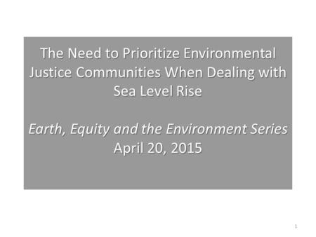 The Need to Prioritize Environmental Justice Communities When Dealing with Sea Level Rise Earth, Equity and the Environment Series April 20, 2015 The Need.