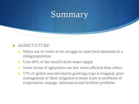 Summary  AGRICULTURE  Major use of water as we struggle to meet food demands of a rising population  Uses 69% of the world's fresh water supply  Some.