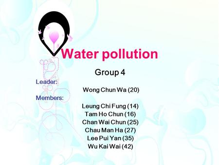 Water pollution Group 4 Leader: Wong Chun Wa (20) Members: Leung Chi Fung (14) Tam Ho Chun (16) Chan Wai Chun (25) Chau Man Ha (27) Lee Pui Yan (35) Wu.