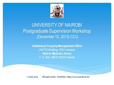 UNIVERSITY OF NAIROBI Postgraduate Supervision Workshop (December 10, 2013) CCU Intellectual Property Management Office UNITID Building, KNH Campus Next.