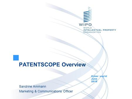 PATENTSCOPE Overview Cyber world June 2015 Sandrine Ammann Marketing & Communications Officer.