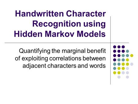 Handwritten Character Recognition using Hidden Markov Models Quantifying the marginal benefit of exploiting correlations between adjacent characters and.
