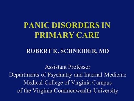 PANIC DISORDERS IN PRIMARY CARE ROBERT K. SCHNEIDER, MD Assistant Professor Departments of Psychiatry and Internal Medicine Medical College of Virginia.