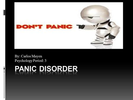 By: Carlos Mayen Psychology Period: 3. Definition  Panic Disorder: an anxiety disorder that is characterized by sudden attacks of fear and panic.  Anxiety:
