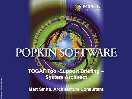 © 2003 Popkin Software & Systems Inc. TOGAF Tool Support Briefing – System Architect Matt Smith, Architecture Consultant © 2003 Popkin Software & Systems.