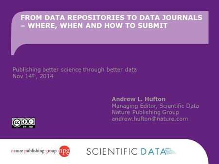 FROM DATA REPOSITORIES TO DATA JOURNALS – WHERE, WHEN AND HOW TO SUBMIT Andrew L. Hufton Managing Editor, Scientific Data Nature Publishing Group