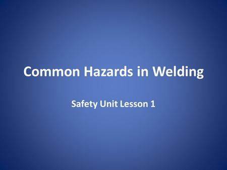 Common Hazards in Welding Safety Unit Lesson 1. Safety Begins To work safely you must first understand the hazards in the welding environment and develop.