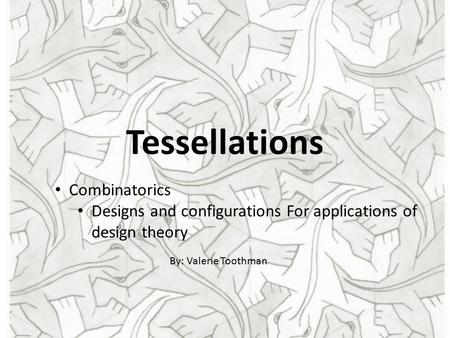 Tessellations Combinatorics Designs and configurations For applications of design theory By: Valerie Toothman.