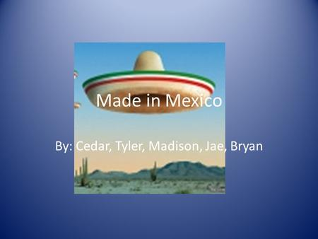 Made in Mexico By: Cedar, Tyler, Madison, Jae, Bryan.
