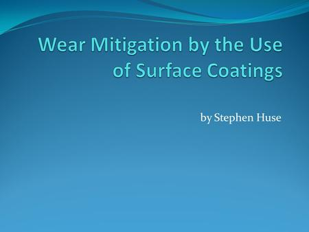 By Stephen Huse. Outline Abrasion and adhesion description Variables that change the wear rate Variables changed by coatings Surface coating processes.