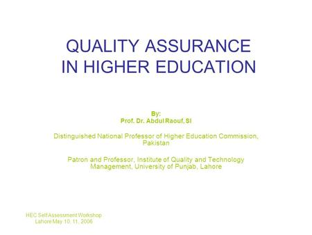 QUALITY ASSURANCE IN HIGHER EDUCATION By: Prof. Dr. Abdul Raouf, SI Distinguished National Professor of Higher Education Commission, Pakistan Patron and.