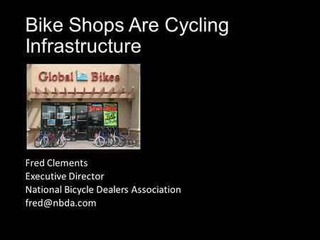 Bike Shops Are Cycling Infrastructure Fred Clements Executive Director National Bicycle Dealers Association