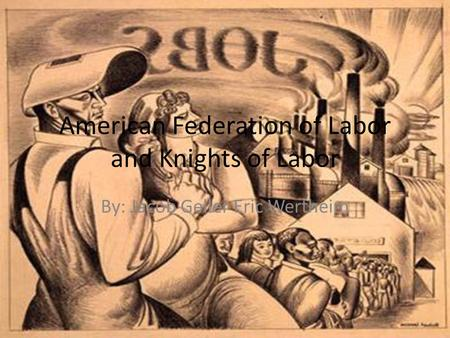 American Federation of Labor and Knights of Labor By: Jacob Geller Eric Wertheim.