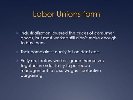 Labor Unions form  Industrialization lowered the prices of consumer goods, but most workers still didn't make enough to buy them  Their complaints usually.