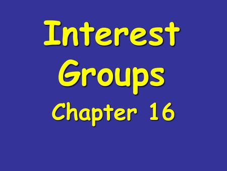 Interest Groups Chapter 16. What are Interest Groups?