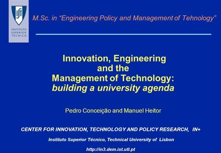 "M.Sc. in ""Engineering Policy and Management of Tehnology"" CENTER FOR INNOVATION, TECHNOLOGY AND POLICY RESEARCH, IN+ Instituto Superior Técnico, Technical."