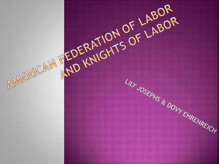 "LILY JOSEPHS & DOVY EHRENREICH.  1866- Nation Labor Union forms  1869- Knights of Labor forms as a ""Noble and Holy Order""  1877- Railroad workers strike."