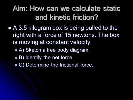 Aim: How can we calculate static and kinetic friction? A 3.5 kilogram box is being pulled to the right with a force of 15 newtons. The box is moving at.