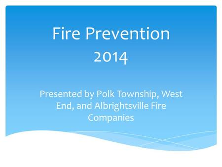 Fire Prevention 2014 Presented by Polk Township, West End, and Albrightsville Fire Companies.