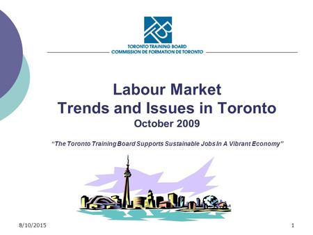 "8/10/20151 Labour Market Trends and Issues in Toronto October 2009 ""The Toronto Training Board Supports Sustainable Jobs In A Vibrant Economy"""