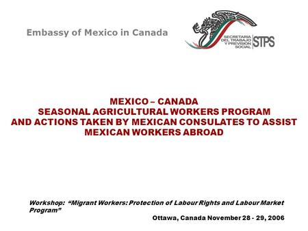MEXICO – CANADA SEASONAL AGRICULTURAL WORKERS PROGRAM AND ACTIONS TAKEN BY MEXICAN CONSULATES TO ASSIST MEXICAN WORKERS ABROAD Ottawa, Canada November.