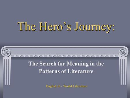 The Hero's Journey: The Search for Meaning in the Patterns of Literature English II – World Literature.