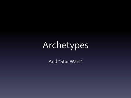 "Archetypes And ""Star Wars"". What is an Archetype? An archetype is a universal symbolic pattern. Examples of archetypal characters are the femme fatale,"