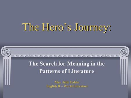 The Hero's Journey: The Search for Meaning in the Patterns of Literature Mrs. Julie Tedder English II – World Literature.