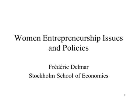 1 Women Entrepreneurship Issues and Policies Frédéric Delmar Stockholm School of Economics.