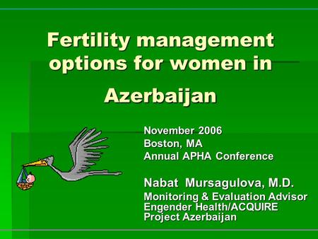 Fertility management options for women in Azerbaijan November 2006 Boston, MA Annual APHA Conference Nabat Mursagulova, M.D. Monitoring & Evaluation Advisor.