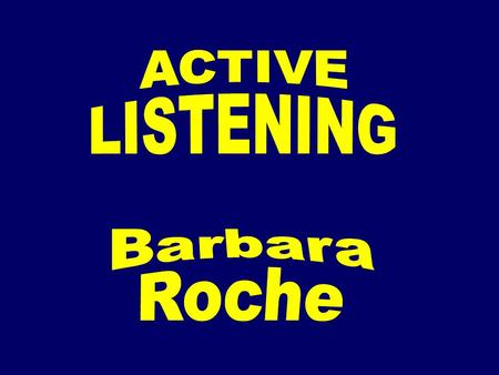 ACTIVE LISTENING Barbara Roche.