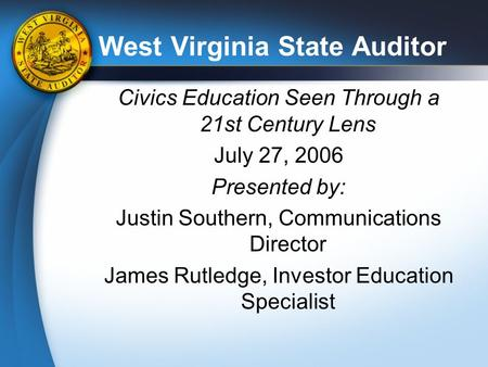West Virginia State Auditor Civics Education Seen Through a 21st Century Lens July 27, 2006 Presented by: Justin Southern, Communications Director James.