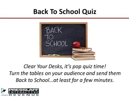 Clear Your Desks, it's pop quiz time! Turn the tables on your audience and send them Back to School…at least for a few minutes. Back To School Quiz.