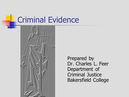 Criminal Evidence Prepared by Dr. Charles L. Feer Department of Criminal Justice Bakersfield College.