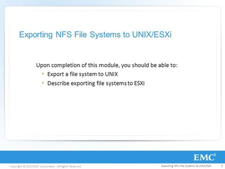 Copyright © 2014 EMC Corporation. All Rights Reserved. Exporting NFS File Systems to UNIX/ESXi Upon completion of this module, you should be able to: Export.