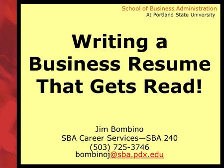 School of Business Administration At Portland State University Writing a Business Resume That Gets Read! Jim Bombino SBA Career Services—SBA 240 (503)