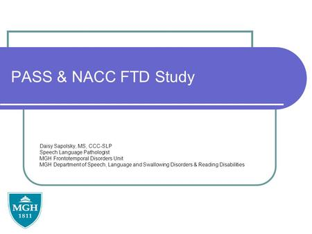 PASS & NACC FTD Study Daisy Sapolsky, MS, CCC-SLP Speech Language Pathologist MGH Frontotemporal Disorders Unit MGH Department of Speech, Language and.