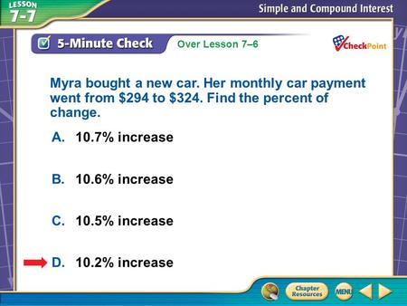 Over Lesson 7–6 A.A B.B C.C D.D 5-Minute Check 4 A.10.7% increase B.10.6% increase C.10.5% increase D.10.2% increase Myra bought a new car. Her monthly.