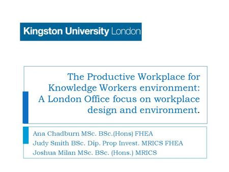 The Productive Workplace for Knowledge Workers environment: A London Office focus on workplace design and environment. Ana Chadburn MSc. BSc.(Hons) FHEA.