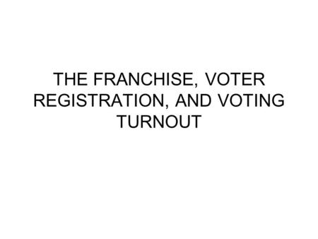 THE FRANCHISE, VOTER REGISTRATION, AND VOTING TURNOUT.