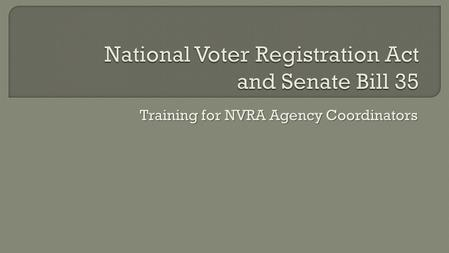 "Training for NVRA Agency Coordinators.  The NVRA was signed into law in 1993  Requires governmental agencies to offer voter registration Known as ""Motor."