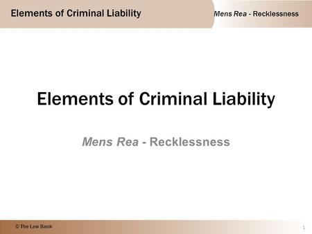 Mens Rea - Recklessness Elements of Criminal Liability © The Law Bank Elements of Criminal Liability Mens Rea - Recklessness 1.