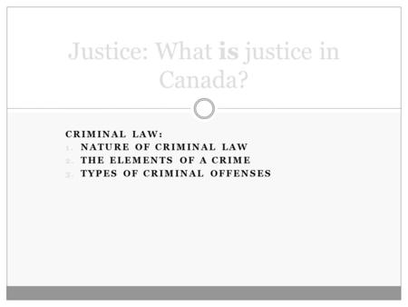 CRIMINAL LAW: 1. NATURE OF CRIMINAL LAW 2. THE ELEMENTS OF A CRIME 3. TYPES OF CRIMINAL OFFENSES Justice: What is justice in Canada?