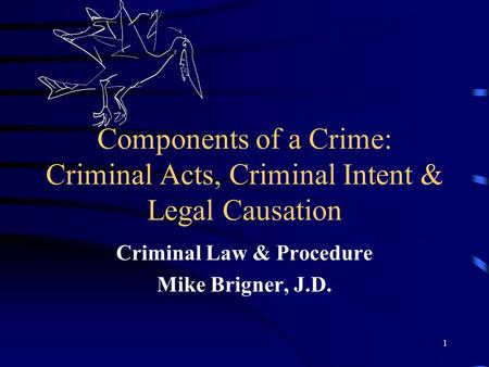1 Components of a Crime: Criminal Acts, Criminal Intent & Legal Causation Criminal Law & Procedure Mike Brigner, J.D.